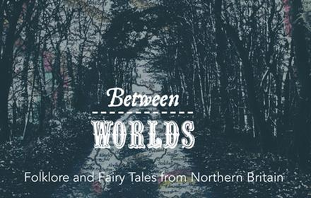 Palace Green Library - Between Worlds: Folklore and Fairy Tales from Northern Britain